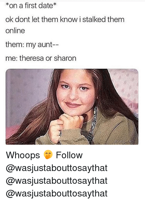 Memes, Date, and 🤖: *on a first date  ok dont let them know i stalked them  online  them: my aunt-  me: theresa or sharon Whoops 🤭 Follow @wasjustabouttosaythat @wasjustabouttosaythat @wasjustabouttosaythat