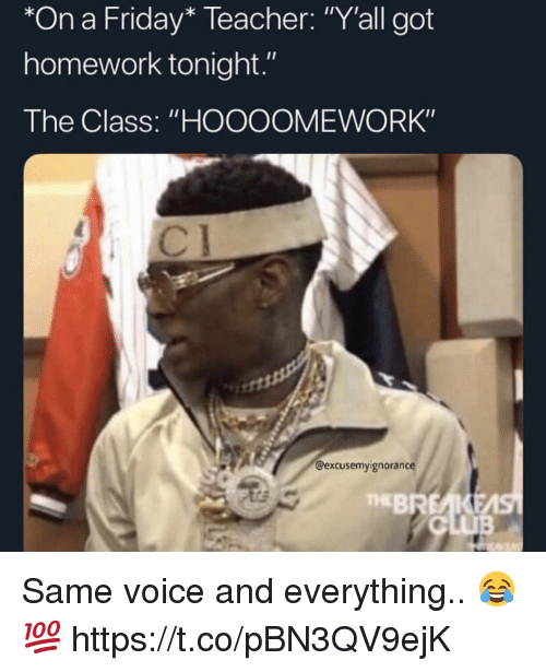 "Club, Friday, and Teacher: *On a Friday* Teacher: ""Y'all got  homework tonight.""  The Class: ""HOOOOMEWORK""  @excusemyignorance  BREAKEA  CLUB  THE Same voice and everything.. 😂💯 https://t.co/pBN3QV9ejK"