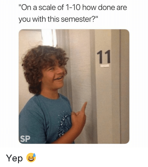 """How, You, and Scale: """"On a scale of 1-10 how done are  you with this semester?""""  SP Yep 😅"""