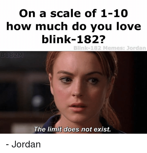 Jordans, Jordan, and Limited: On a scale of 1-10  how much do you love  blink-182?  Blink-182 Memes: Jordan  The limit does not exist. - Jordan