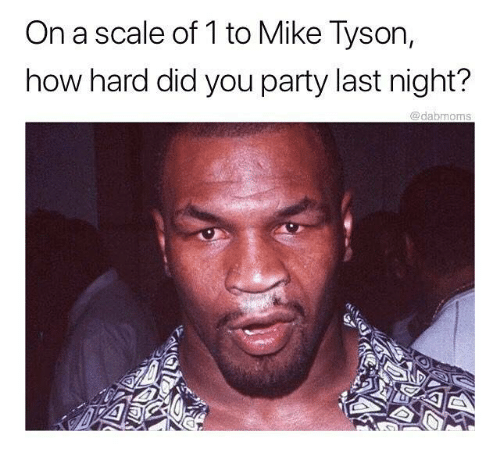 On A Scale Of 1 To Mike Tyson How Hard Did You Party Last -5810