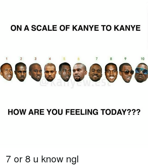 On a SCALE OF KANYE TO KANYE HOW ARE YOU FEELING TODAY? 7 or 8 U