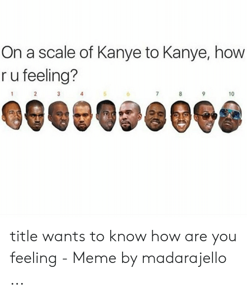 On a Scale of Kanye to Kanye How R U Feeling? 5 10 Title Wants to