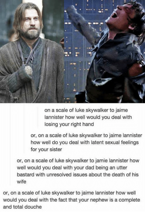Dad, Luke Skywalker, and Memes: on a scale of luke skywalker to jaime  lannister how well would you deal with  losing your right hand  or, on a scale of luke skywalker to jaime lannister  how well do you deal with latent sexual feelings  for your sister  or, on a scale of luke skywalker to jamie lannister how  well would you deal with your dad being an utter  bastard with unresolved issues about the death of his  wife  or, on a scale of luke skywalker to jaime lannister how well  would you deal with the fact that your nephew is a complete  and total douche