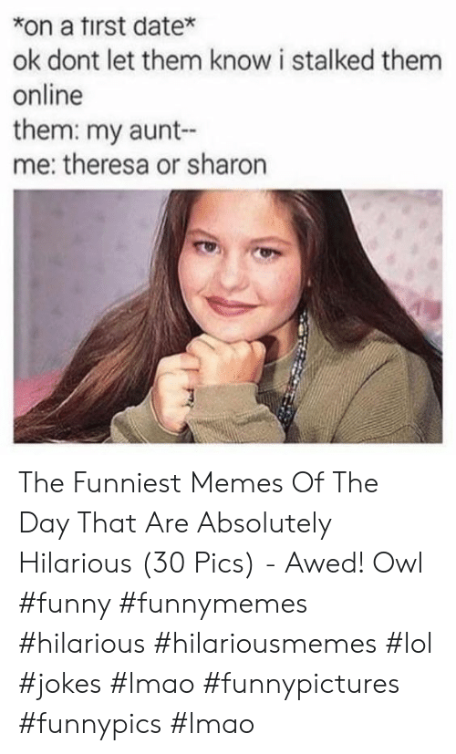Funny, Lmao, and Lol: *on a tirst date*  ok dont let them know i stalked them  online  them: my aunt-  me: theresa or sharon The Funniest Memes Of The Day That Are Absolutely Hilarious (30 Pics) - Awed! Owl #funny #funnymemes #hilarious #hilariousmemes #lol #jokes #lmao #funnypictures #funnypics #lmao