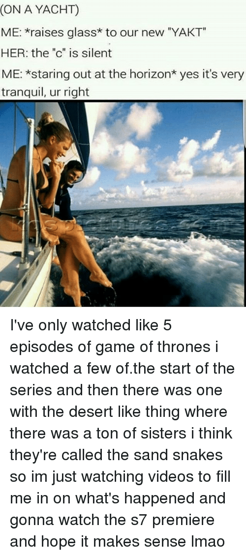 """Game of Thrones, Lmao, and Memes: (ON A YACHT)  ME: raises glass* to our new """"YAKT  HER: the """"c"""" is silent  ME: *staring out at the horizon* yes it's very  tranquil, ur right I've only watched like 5 episodes of game of thrones i watched a few of.the start of the series and then there was one with the desert like thing where there was a ton of sisters i think they're called the sand snakes so im just watching videos to fill me in on what's happened and gonna watch the s7 premiere and hope it makes sense lmao"""