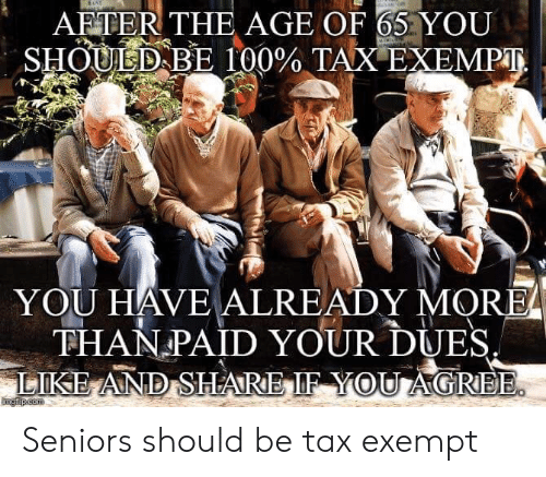 Forwardsfromgrandma, Com, and Tax: on  AFTER THE AGE OF 65 YOU  SHOULD BE 100% TAX EXEMPT  YOU HAVE ALREADY MORE  THAN PAID YOUR DUES  LIKE AND SHARE IF YOU AGREE.  mgiip.com Seniors should be tax exempt