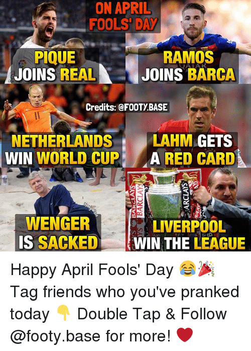 Friends, Memes, and World Cup: ON APRIL  FOOLS DAY  RAMOS  PIQUE  A JOINS REAL  JOINS BARCA  Credits: FOOTY BASE  NETHERLANDS  LAHM  GETS  WIN  WORLD CUP  A RED CARD  WENGER  LIVERPOOL  IS  SACKED  WIN THE LEAGUE Happy April Fools' Day 😂🎉 Tag friends who you've pranked today 👇 Double Tap & Follow @footy.base for more! ❤️