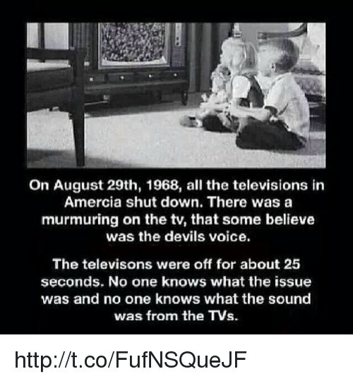 Memes, 🤖, and Murmuration: On August 29th, 1968, all the televisions in  Amercia shut down. There was a  murmuring on the ty, that some believe  was the devils voice.  The televisons were off for about 25  seconds. No one knows what the issue  was and no one knows what the sound  was from the TVs. http://t.co/FufNSQueJF