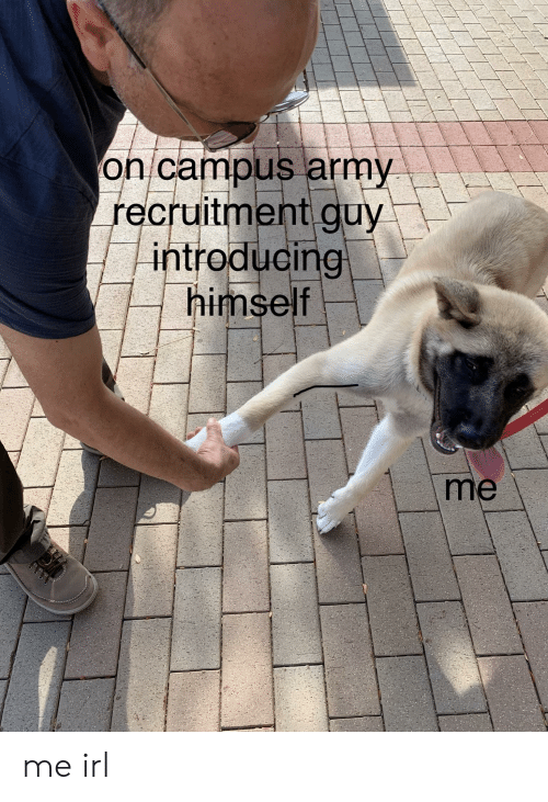 Army, Irl, and Me IRL: on campus army  recruitment guy  introducing  himself  me me irl