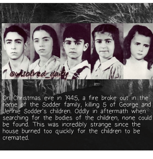 Bodies , Children, and Christmas: On Christmas eve in 1445, a fire broke out in the  ome of the Sodder family, killing 5 of George and  Jennie Sodder's children. Oddly in aftermath when  searching for the bodies of the children, none could  be found. This was incredibly strange since the  house burned too quickly for the children to be  cremated.
