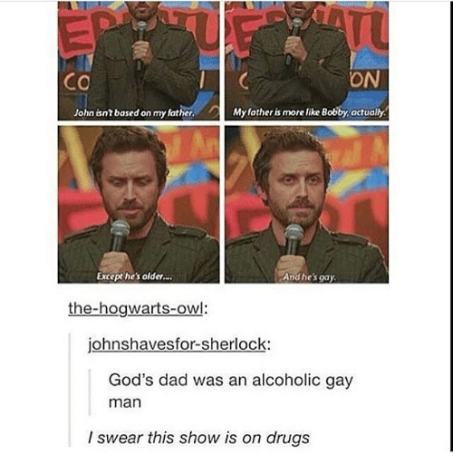 Memes, 🤖, and Gay: ON  CO  John isn?based on my father.  My father is more like Bobby, actually  Except he's older...  And he's gay.  the-hogwarts-owl:  johnshavesfor-sherlock:  God's dad was an alcoholic gay  man  I swear this show is on drugs