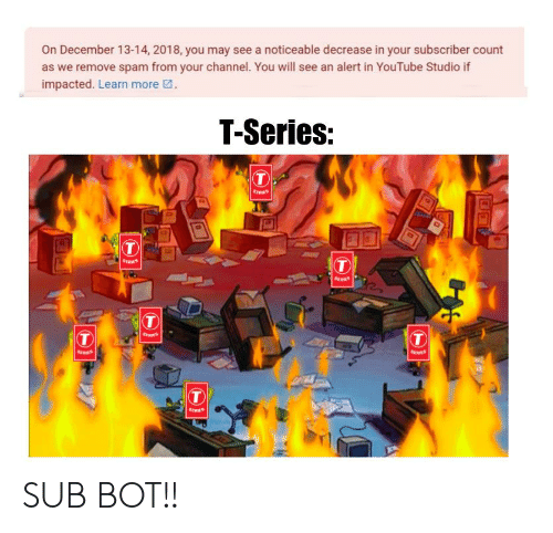 youtube.com, Spam, and May: On December 13-14, 2018, you may see a noticeable decrease in your subscriber count  as we remove spam from your channel. You will see an alert in YouTube Studio if  impacted. Learn more  T-Series:  T  T  RERIES  BERES  T  T  T  T  RERS SUB BOT!!