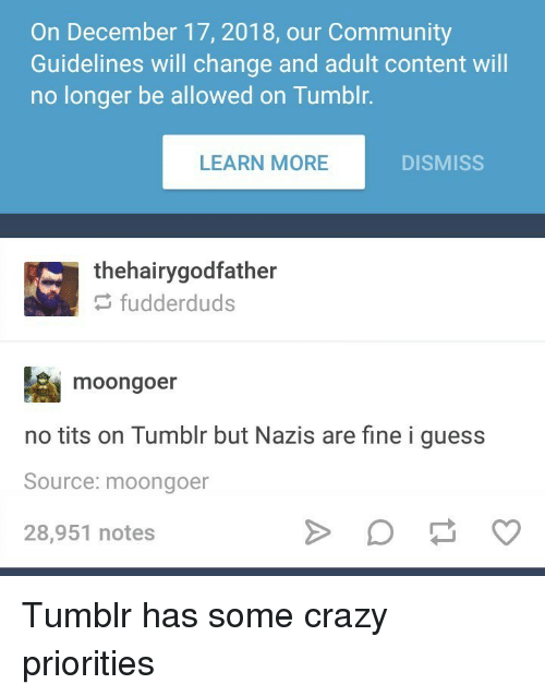 Community, Crazy, and Tits: On December 17, 2018, our Community  Guidelines will change and adult content will  no longer be allowed on Tumblr.  LEARN MORE  DISMISS  thehairygodfather  fudderduds  moongoer  no tits on Tumblr but Nazis are fine i guess  Source: moongoer  28,951 notes Tumblr has some crazy priorities