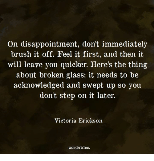 The Thing, Step, and Glass: On disappointment, dont immediately  brush it off. Feel it first, and then it  will leave you quicker. Here's the thing  about broken glass: it needs to be  acknowledged and swept up so you  dont step on it later.  Victoria Erickson  wordables.