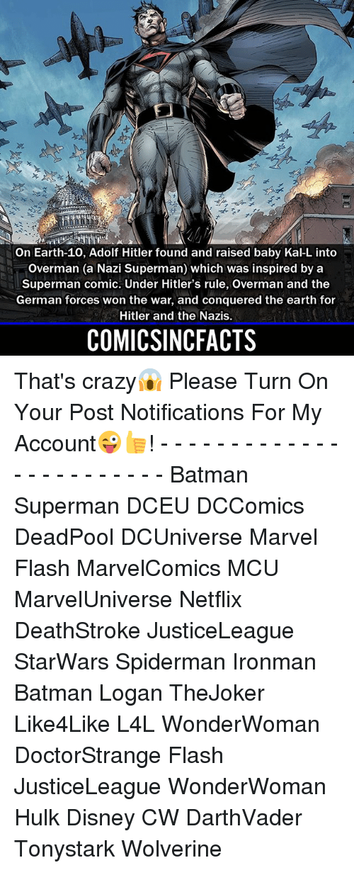 Batman, Crazy, and Disney: on Earth-10, Adolf Hitler found and raised baby Kal-Linto  overman (a Nazi Superman) which was inspired by a  Superman comic. Under Hitler's rule, overman and the  German forces won the war, and conquered the earth for  Hitler and the Nazis.  COMICSINCFACTS That's crazy😱 Please Turn On Your Post Notifications For My Account😜👍! - - - - - - - - - - - - - - - - - - - - - - - - Batman Superman DCEU DCComics DeadPool DCUniverse Marvel Flash MarvelComics MCU MarvelUniverse Netflix DeathStroke JusticeLeague StarWars Spiderman Ironman Batman Logan TheJoker Like4Like L4L WonderWoman DoctorStrange Flash JusticeLeague WonderWoman Hulk Disney CW DarthVader Tonystark Wolverine