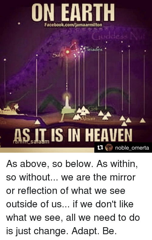 Memes, 🤖, and As Above So Below: ON EARTH  Facebook.com/jamaammilton  AS IS IN HEAVEN  ti  noble omerta As above, so below. As within, so without... we are the mirror or reflection of what we see outside of us... if we don't like what we see, all we need to do is just change. Adapt. Be.