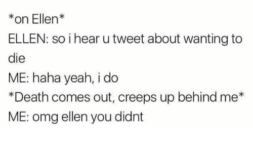 Memes, Omg, and Yeah: *on Ellen*  ELLEN: so i hear u tweet about wanting to  die  ME: haha yeah, i do  *Death comes out, creeps up behind me  ME: omg ellen you didnt