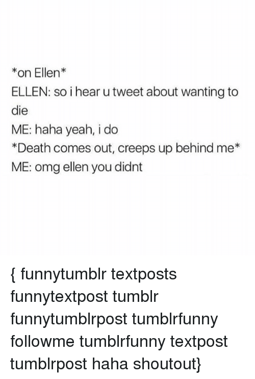 Memes, 🤖, and Deaths: on Ellen  ELLEN: so i hear utweet about wanting to  die  ME: haha yeah, i do  *Death comes out, creeps up behind me  ME: omg ellen you didnt { funnytumblr textposts funnytextpost tumblr funnytumblrpost tumblrfunny followme tumblrfunny textpost tumblrpost haha shoutout}
