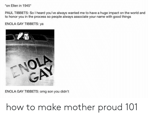 Omg, Ellen, and Good: on Ellen in 1945*  PAUL TIBBETS: So I heard you've always wanted me to have a huge impact on the world and  to honor you in the process so people always associate your name with good things  ENOLA GAY TIBBETS: ya  GA  ENOLA GAY TIBBETS: omg son you didn't how to make mother proud 101