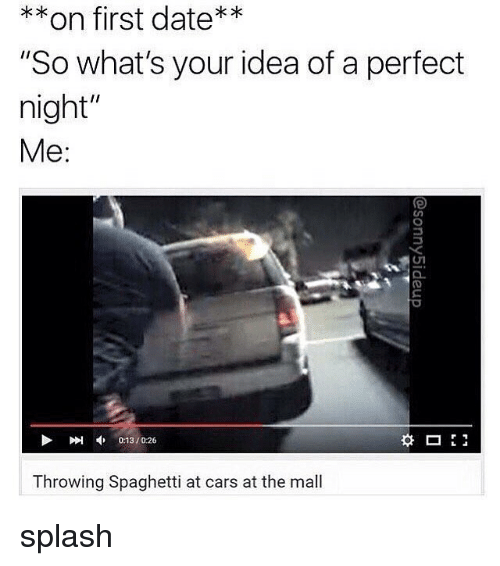 """Cars, Date, and Spaghetti: **on first date**  """"So what's your idea of a perfect  night""""  Me:  刚申013 / 026  0:13/0:26  Throwing Spaghetti at cars at the mall splash"""