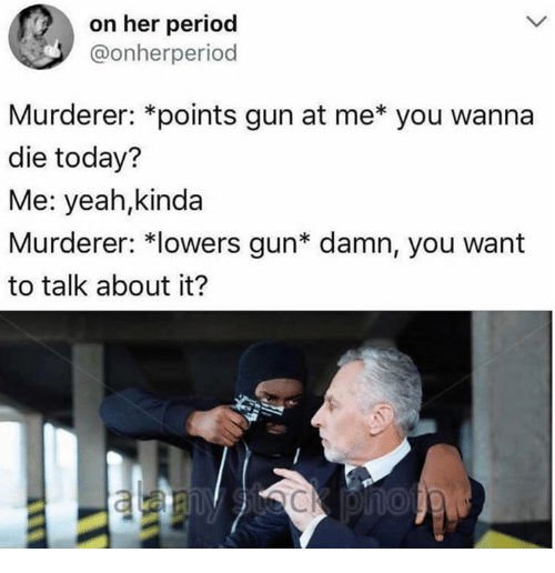 Dank, Period, and Yeah: on her period  @onherperiod  Murderer: *points gun at me* you wanna  die today?  Me: yeah,kinda  Murderer: *lowers gun* damn, you want  to talk about it?