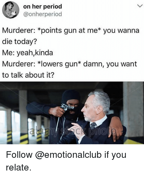 Funny, Period, and Yeah: on her period  @onherperiod  Murderer: *points gun at me*you wanna  die today?  Me: yeah,kinda  Murderer: *lowers gun* damn, you want  to talk about it?  Cl Follow @emotionalclub if you relate.