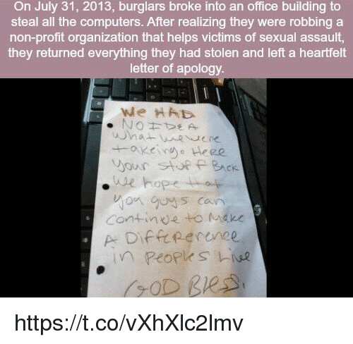 Computers, Memes, and Office: On July 31, 2013, burglars broke into an office building to  steal all the computers. After realizing they were robbing a  non-profit organization that helps victims of sexual assault,  they returned everything they had stolen and left a heartfelt  letter of apology  our sU  he hope  BAck  Continde to Mn https://t.co/vXhXlc2lmv