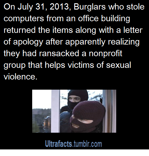 Apparently, Computers, and Tumblr: On July 31, 2013, Burglars who stole  computers from an office building  returned the items along with a letter  of apology after apparently realizing  they had ransacked a nonprofit  group that helps victims of sexual  violence  Ultrafacts.tumblr.com