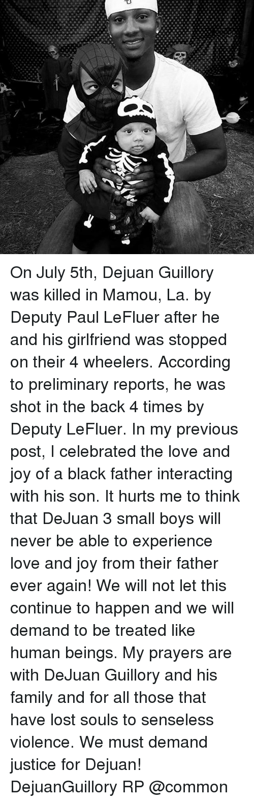 Family, Love, and Memes: On July 5th, Dejuan Guillory was killed in Mamou, La. by Deputy Paul LeFluer after he and his girlfriend was stopped on their 4 wheelers. According to preliminary reports, he was shot in the back 4 times by Deputy LeFluer. In my previous post, I celebrated the love and joy of a black father interacting with his son. It hurts me to think that DeJuan 3 small boys will never be able to experience love and joy from their father ever again! We will not let this continue to happen and we will demand to be treated like human beings. My prayers are with DeJuan Guillory and his family and for all those that have lost souls to senseless violence. We must demand justice for Dejuan! DejuanGuillory RP @common