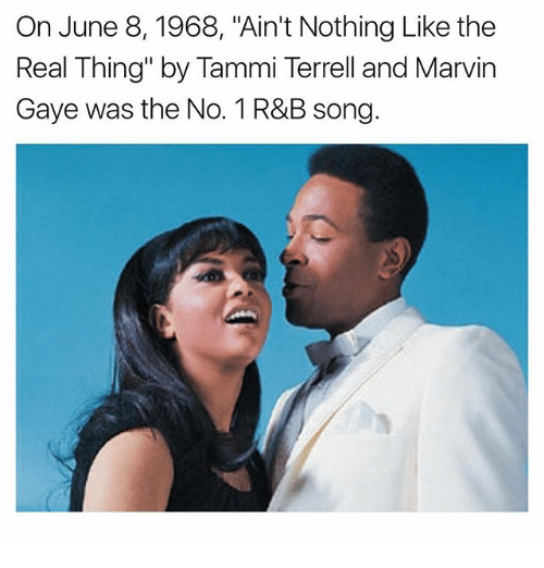"Memes, Marvin Gaye, and The Real: On June 8, 1968, ""Ain't Nothing Like the  Real Thing"" by Tammi Terrell and Marvin  Gaye was the No. 1 R&B song."