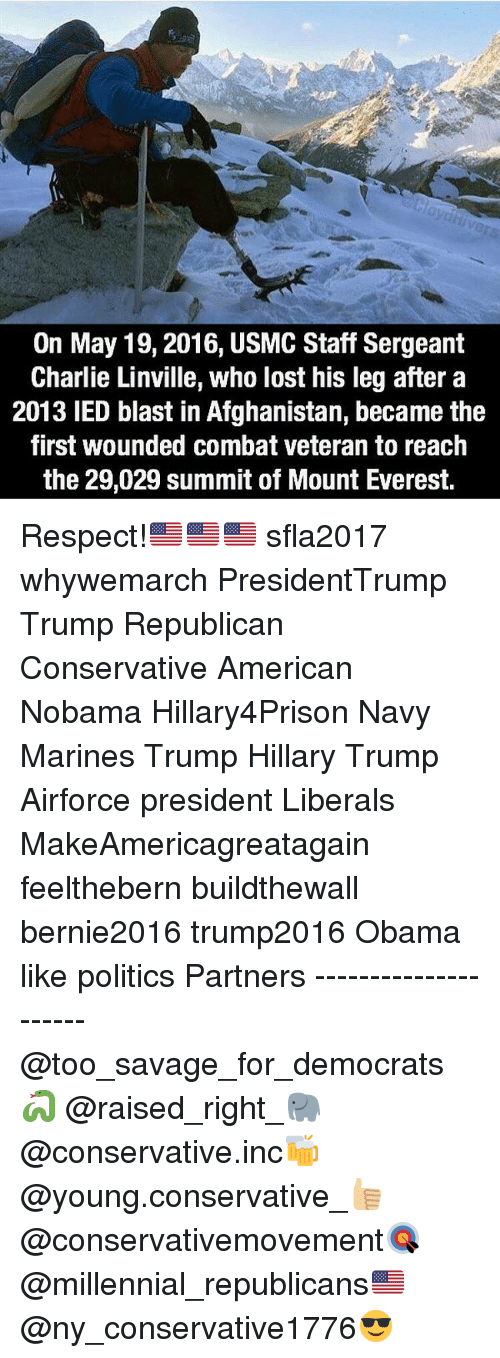 Memes, Mount Everest, and Millennials: On May 19, 2016, USMC Staff Sergeant  Charlie Linville, who lost his leg after a  2013 IED blast in Afghanistan, became the  first wounded combat veteran to reach  the 29,029 summit of Mount Everest. Respect!🇺🇸🇺🇸🇺🇸 sfla2017 whywemarch PresidentTrump Trump Republican Conservative American Nobama Hillary4Prison Navy Marines Trump Hillary Trump Airforce president Liberals MakeAmericagreatagain feelthebern buildthewall bernie2016 trump2016 Obama like politics Partners --------------------- @too_savage_for_democrats🐍 @raised_right_🐘 @conservative.inc🍻 @young.conservative_👍🏼 @conservativemovement🎯 @millennial_republicans🇺🇸 @ny_conservative1776😎