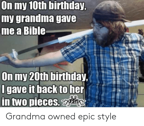 Birthday, Grandma, and Bible: On my 10th birthday,  my grandma gave  me a Bible  (E :älw.t  On my 20th birthday,  gave it back to her  in two  pieces. Grandma owned epic style