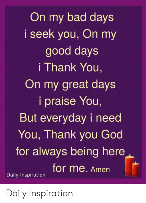 Bad, God, and Memes: On my bad days  i seek you, On my  good days  i Thank You,  On my great days  i praise You,  But everyday i need  You, Thank you God  for always being here  for me. Amen  Daily Inspiration Daily Inspiration