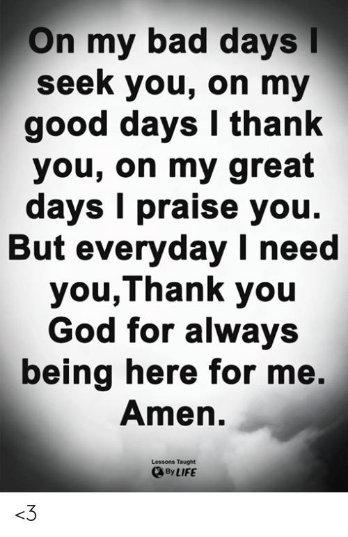 Bad, God, and Life: On my bad days  seek you, on my  good days I thank  you, on my great  days I praise you  But everyday I need  you,Thank you  God for always  being here for me,  Amen.  Lessons Taught  By LIFE <3