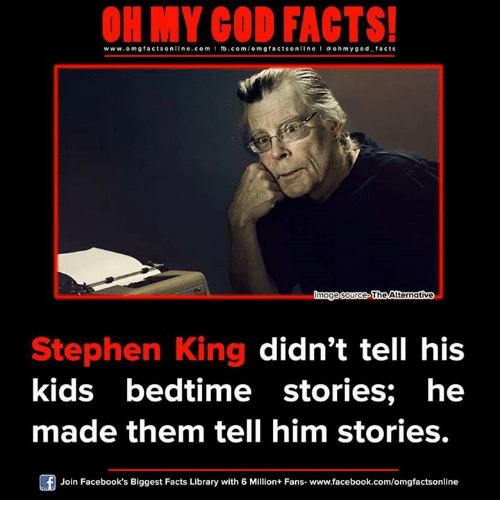 Memes, 🤖, and King: ON MY GOD FACTS!  www.om facts online.com I fb.com/om gfacts on  l ohm ygod facts  mag  Source The Alternative  Stephen King didn't tell his  kids bedtime stories; he  made them tell him stories.  Of Join Facebook's Biggest Facts Library with 6 Million+ Fans- www.facebook.com/omgfactsonline
