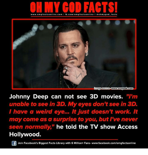 """Memes, 🤖, and Eye: ON MY GOD FACTS!  www.om facts online.com I fb.com  omg facts online l a o hmygo d facts  imagesourceo wwwww.arageekcom  Johnny Deep can not see 3D movies. """"I'm  unable to see in 3D. My eyes don't see in 3D  I have a weird eye... It just doesn't work. It  may come as a surprise to you, but I've never  seen normally  he told the TV show Access  Hollywood.  Join Facebook's Biggest Facts Library with 6 Million+ Fans. www.facebook.com/omgfactsonline"""