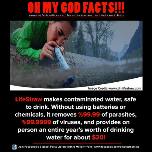 Drinking, Facebook, and Facts: ON MY GOD FACTS!!!  www.om g facts on  ne.COm  fb.com/om facts on  I Goh my god-facts  Image Credit: www.cdn lifestraw.com  LifeStraw makes contaminated water, safe  to drink. Without using batteries or  chemicals, it removes %99.99 of parasites  %99.9999 of viruses, and provides on  person an entire year's worth of drinking  water for about $20!  Join Facebook's Biggest Facts Library with 6 Million+ Fans- www.facebook.com/omgfactsonline