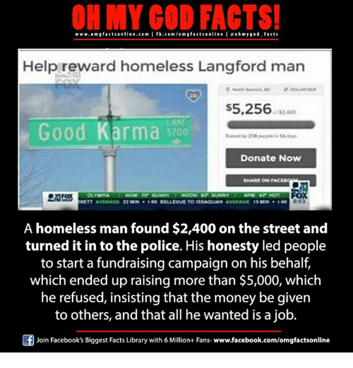 Memes, 🤖, and Job: ON MY GOD FACTS!  www.om g facts online.com I fb.com/orm g facts online I eoh my god facts  Help reward homeless Langford man  S5,256  Good Karma  Donate Now  A homeless man found $2,400 onthe street and  turned it in to the police. His honesty led people  to start a fundraising campaign on his behalf  which ended up raising more than $5,000, which  he refused, insisting that the money be given  to others, and that all he wanted is a job.  Join Facebook's Biggest Facts Library with 6 Million+ Fans- www.facebook.com/omgfactsonline
