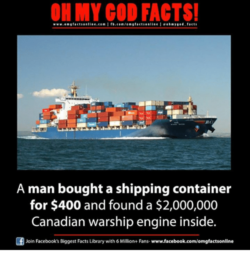 Memes, 🤖, and Orm: ON MY GOD FACTS!  www.om gfacts online.com I fb.com/orm g facts online I eohmy good facts  RCI  A man bought a shipping container  for $400 and found a $2,000,000  Canadian warship engine inside.  Of Join Facebook's Biggest Facts Library with 6 Million+ Fans- www.facebook.com/omgfactsonline