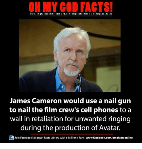 Memes, 🤖, and Gun: ON MY GOD FACTS!  www.om gfacts online.com I fb.com/orm g facts online I eohmy good facts  James Cameron would use a nail gun  to nail the film crew's cell phones to a  wall in retaliation for unwanted ringing  during the production of Avatar.  Of Join Facebook's Biggest Facts Library with 6 Million+ Fans- www.facebook.com/omgfactsonline