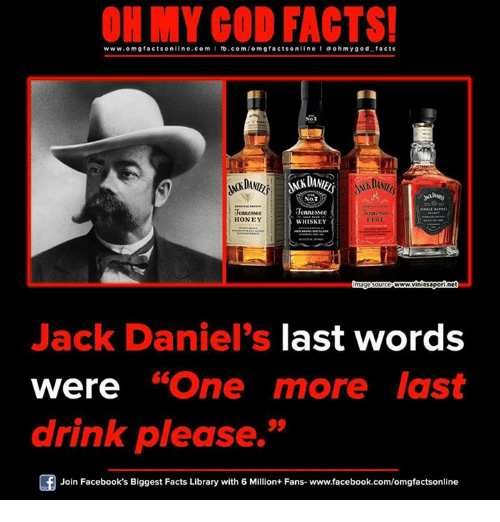 """Memes, Jack Daniels, and Library: ON MY GOD FACTS!  www.omg facts online.com I fb.com  line a ohm god facts  DANIEL  NOT  Je  3ennessee  HONEY  SKEY  www.viniesapo  Jack Daniel's last words  were """"One more last  drink please.  Join Facebook's Biggest Facts Library with 6 Million+ Fans- www.facebook.com/omgfactsonline"""