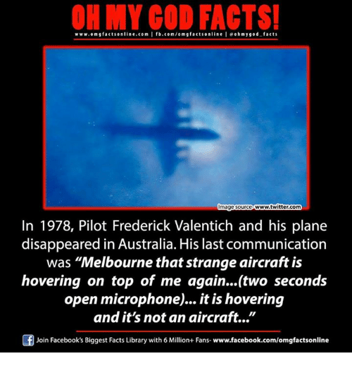 "Facebook, Facts, and God: ON MY GOD FACTS!  www.omg facts online.com I fb.com/om g factsonline I eohmygod facts  www.twitter.com  mage Source  In 1978, Pilot Frederick Valentich and his plane  disappeared in Australia. His last communication  was ""Melbourne that strange aircraft is  hovering on top of me again...(two seconds  open microphone... it is hovering  and it's not an aircraft.  Of Join Facebook's Biggest Facts Library with 6 Million+ Fans- www.facebook.com/omgfactsonline"