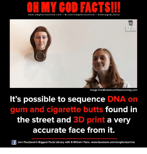 Facebook, Facts, and God: ON MY GOD FACTS!!!  www.omg facts online.com I fb.com/om gfacts online l ao hmygod-facts  OR MYCO  FACTS!  Image Credit:www.smithsonianmag.com  It's possible to sequence  DNA on  gum and cigarette butts  found in  the street and 3D print  a very  accurate face from it.  Join Facebook's Biggest Facts Library with 6 Million+ Fans- www.facebook.com/omgfactsonline
