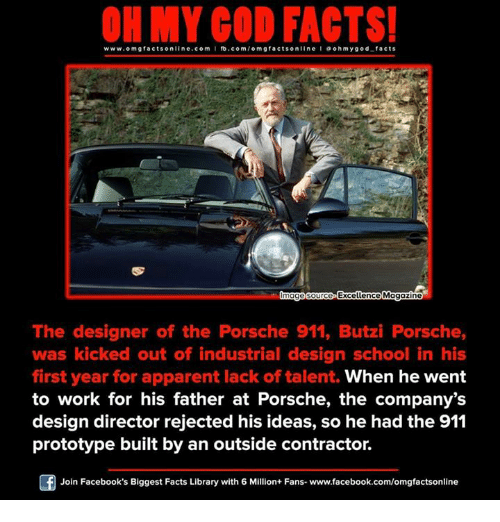 Memes, Design, and 🤖: ON MY GOD FACTS!  www.omg facts online.com I fb.com  omg facts on  ne a o hmy god facts  Qmagesource Excellence Magazine  The designer of the Porsche 911, Butzi Porsche,  was kicked out of industrial design school in his  first year for apparent lack of talent. When he went  to work for his father at Porsche, the company's  design director rejected his ideas, so he had the 911  prototype built by an outside contractor.  Join Facebook's Biggest Facts Library with 6 Million+ Fans- www.facebook.com/omgfactsonline