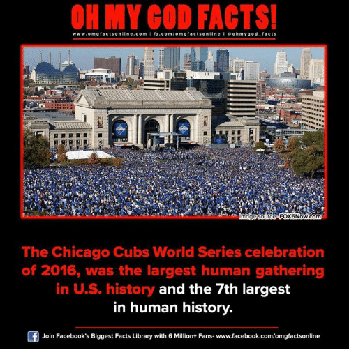 Chicago, Memes, and Chicago Cubs: ON MY GOD FACTS!  www.omg facts online.com  I fb.com  omg facts on line I a oh m god facts  FOX6Now.com  mage Source  The Chicago Cubs World Series celebration  of 2016, was the largest human gathering  in US history and the 7th largest  in human history.  Join Facebook's Biggest Facts Library with 6 Million+ Fans- www.facebook.com/omgfactsonline
