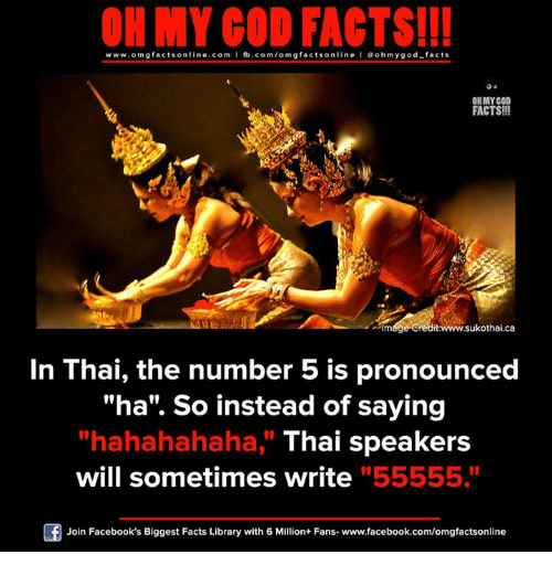 """Facebook, Facts, and God: ON MY GOD FACTS!!!  www.omg facts online.com I fb.com/omg facts online I Goh my god-facts  OH MY GOD  FACTS!!!  31m00e sukothai.ca  In Thai, the number 5 is pronounced  """"ha"""". So instead of saying  """"hahahahaha, Thai speakers  will sometimes write """"55555.""""  Join Facebook's Biggest Facts Library with 6 Million+ Fans- www.facebook.com/omgfactsonline"""