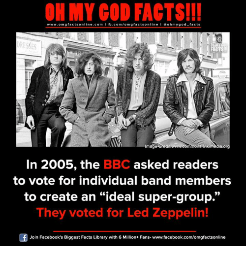 "Facebook, Facts, and God: ON MY GOD FACTS!!!  www.omg facts online.com I fb.com/omg facts online I Goh my god-facts  ORESTES  FACTS!  mag  mmonsGwikimedia.org  In 2005, the  BBC asked readers  to vote for individual band members  to create an ""ideal super-group.""  They voted for Led Zeppelin!  Join Facebook's Biggest Facts Library with 6 Million+ Fans- www.facebook.com/omgfactsonline"