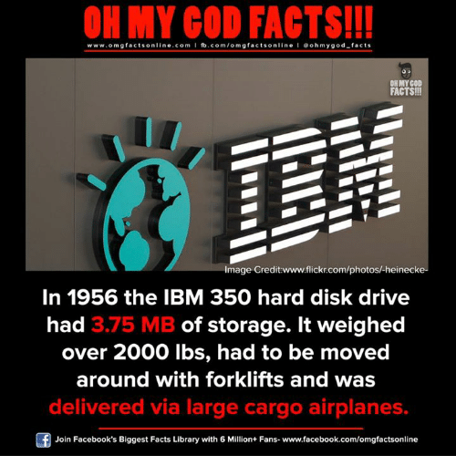 Facebook, Facts, and God: ON MY GOD FACTS!!!  www.omg facts online.com I fb.com/omg facts online I Goh my god-facts  OH MY GOD  FACTS!!  Image Credit www.flickr.com/photosh heinecke-  In 1956 the IBM 350 hard disk drive  had 3.75 MB of storage. It weighed  over 2000 lbs, had to be moved  around with forklifts and was  delivered via large cargo airplanes.  Join Facebook's Biggest Facts Library with 6 Million+ Fans- www.facebook.com/omgfactsonline