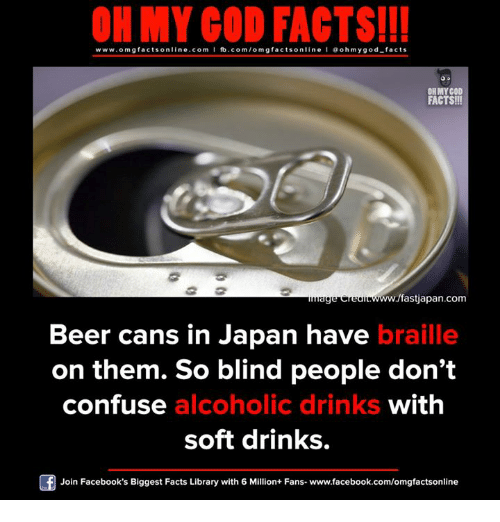 Beer, Facebook, and Facts: ON MY GOD FACTS!!!  www.omg facts online.com I fb.com/omg facts online I Goh my god-facts  OH MY GOD  FACTS!!  /fastjapan.com  Beer cans in Japan have  braille  on them. So blind people don't  confuse  alcoholic drinks  with  soft drinks.  Join Facebook's Biggest Facts Library with 6 Million+ Fans- www.facebook.com/omgfactsonline